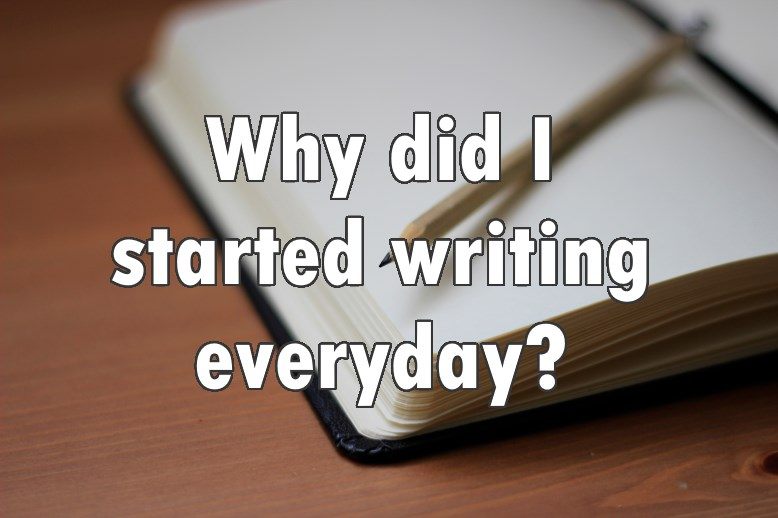 Why did I started writing everyday?