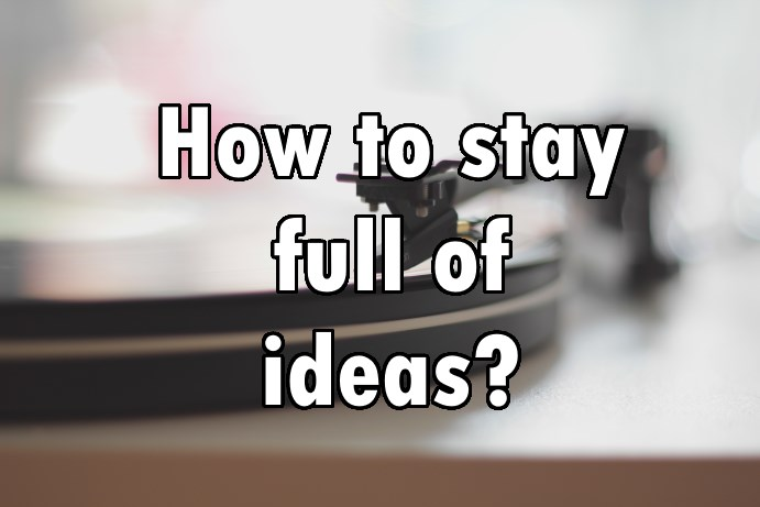 How to stay full of ideas?